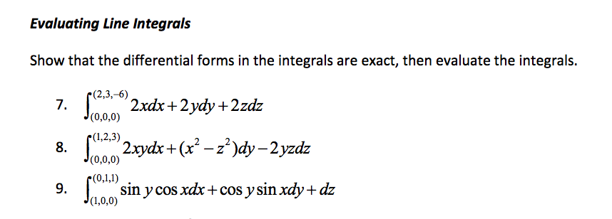 Evaluating Line Integrals Show that the differential forms in the integrals are exact, then evaluate the integrals r(2,3,-6) (0,0,0) (1,2,3) 2)dy-2yzdz (0,0,0) C(0,1,1) sin V cos xax +cos y sin xady+ dz 001,0,0)