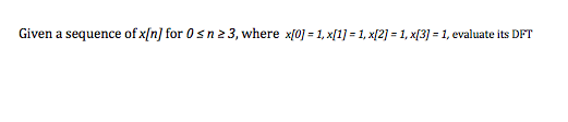 Given a sequence of x[n] for 0 n 2 3, where x[0-1, x[1] 1, x[2-1, x[3] = 1, evaluate its DFT