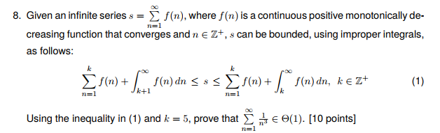 8. Given an infinite series. Σ f(n), where f(n) is a continuous positive monotonically de- creasing function that converges andn E Z+, s can be bounded, using improper integrals, as follows: dn <s Jk+1 Using the inequality in (1) and 5, prove that Σ , E Θ(1). [10 points]