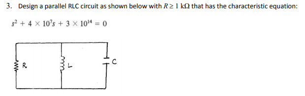 3, Design a parallel RLC circuit as shown below with R 1 kΩ that has the characteristic equation 52 + 4 ×10s + 3 × 1014-0 R.