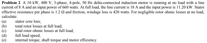 Problem 2. A 10kW, 400 V, 3-phase, 4-pole, 50 Hz delta-connected induction motor is running at no load with a line current of 8 A and an input power of 660 watts. At full load, the line current is 18 A and the input power is 11.20 kW. Statoir effective resistance per phase is 1.2 Ω and friction, windage loss is 420 watts. For negligible rotor ohmic losses at no load, calculate (a) stator core loss (b)total rotor losses at full load; (c) al rotor ohmic losses at full load (d) full load speed (e) nternal torque, shaft torque and motor efficiency.