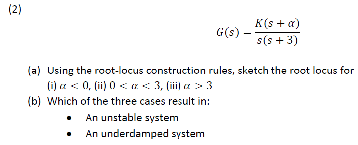 、(sta) s(s +3) G(s) (a) Using the root-locus construction rules, sketch the root locus for (i) α < 0, (ii) 0 < α < 3, (iii) α > 3 (b) Which of iho ührcM3 Cases result in: An unstable system An underdamped system