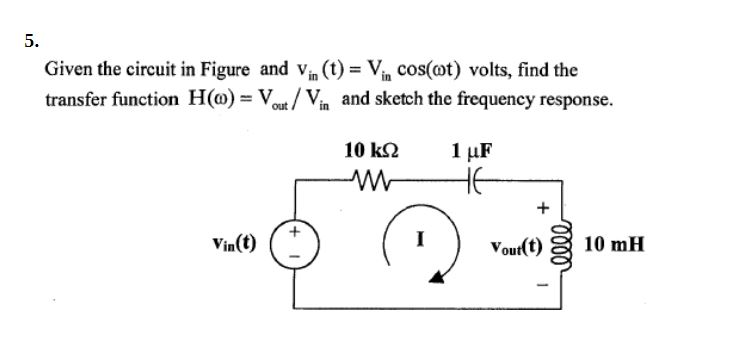 5. Given the circuit in Figure and vin (t) = Vin cos(ot) volts, find the transfer function Ho/Vi and sketch the frequency response. Vin(t) + Vourt 10 mH