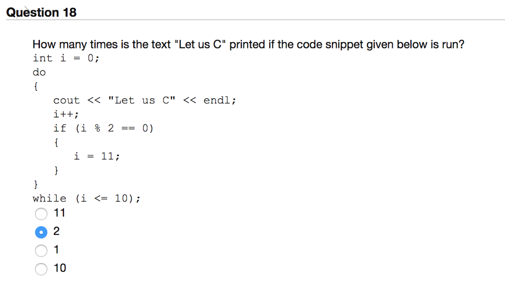 Question 18 How many times is the text Let us C printed if the code snippet given below is run? int i-0; cout << Let us C << endl; if (i % 2-0) i = 11; while (i <- 10); O 1 0 2 O 1 10