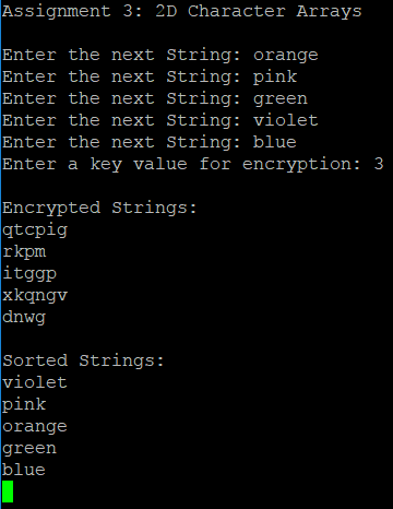 Assignment 3: 2D Character Arrays Enter the next String: orange Enter the next String: pink Enter the next String: green Enter the next String: violet Enter the next String: blue Enter a key value for encryption: 3 Encrypted Strings: qtcpig rkpm itggp xkqngv dnwg Sorted Strings: violet pink orange green blue
