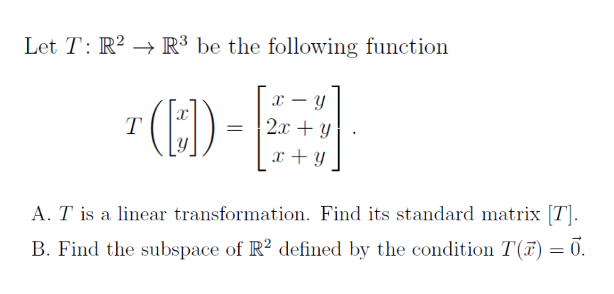 Let T: R2 → R3 be the following function A. is a linear transformation. Find its standard matrix Tj B. Find the subspace of R2 defined by the condition T(F) = 0