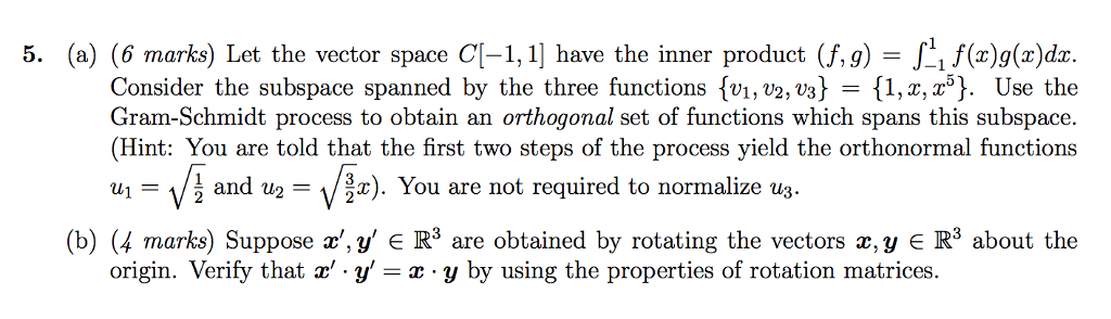 5. (a) (6 marks) Let the vector space CL-1 have the inner product (f, g) J11 f(z)g(r)dr. Consider the subspace spanned by the three functions tv1, v2, V3 {1,2, To t. Use the Gram-Schmidt process to obtain an orthogonal set of functions which spans this subspace. (Hint: You are told that the first two steps of the process yield the orthonormal functions us and w2 F 1/ r). You are not required to normalize us (b) (h marks Suppose a y R are obtained by rotating the vectors a, y R3 about the origin. Verify that z y ar y by using the properties of rotation matrices