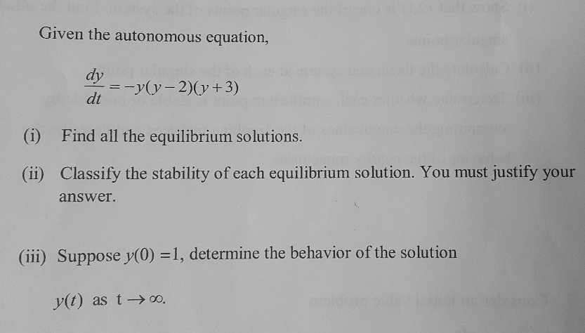 Given the autonomous equation, dy y( y 2)( y +3) dt (i) Find all the equilibrium solutions. (ii) Classify the stability of each equilibrium solution. You must justify your answer. (iii) Suppose y(0) 1, determine the behavior of the solution y(t) as t