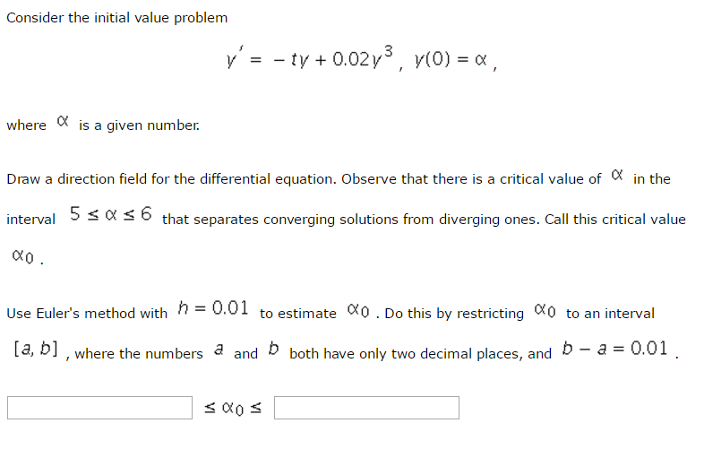 Consider the initial value problem ty 0.02 y is a given number where Draw a direction field for the differential equation. observe that there is a critical value of in the 5 s 6 interval that separates converging solutions from diverging ones. Call this critical value h 0.01 to estimate oco. Do this by restricting 0 to an interval Use Eulers method with [a, b], where the numbers a and b both have only two decimal places, and b a 0.01