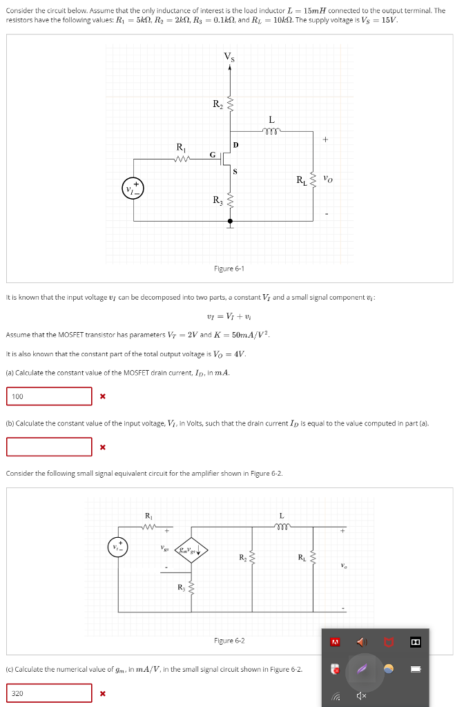 Consider the circuit below. Assume that the only inductance of interest is the load inductor L-15mH connected to the output terminal. The resistors have the following values: R,-5. R2 = 2M2, Rs = 0.1㏀ and RL-10kΩ The supply voltage is Vs = 15V. V. 0 R3 Figure 6-1 It is known that the input voltage t/ can be decomposed into two parts, a constant ½ and a small signal component Assume that the MOSFET transistor has parameters Vr 2V and K-50mA/V2 t is also known that the constant part of the total output voltage is Vo-4V. (a) Calculate the constant value of the MOSFET drain current, Ip, In mA 100 b) Calculate the constant value of the input voltage, Vi, in Volts, such that the drain current Ip is equal to the value computed in part (a). Consider the following small signal equivalent circuit for the amplifier shown in Figure 6-2 Ri Figure 6-2 (c) Calculate the numerical value of gm in mA/V, in the small signal circuit shown in Figure 6-2 320