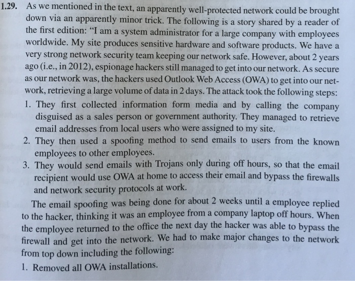 1.29. A s we mentioned in the text, an apparently well-protected network could be brought down via an apparently minor trick. The following is a story shared by a reader of the first edition: I am a system administrator for a large company with employees worldwide. My site produces sensitive hardware and software products. We have a very strong network security team keeping our network safe. However, about 2 years ago (i.e., in 2012), espionage hackers still managed to get into our network. As secure as our network was, the hackers used Outlook Web Access (OWA) to get into our net- work, retrieving a large volume of data in 2 days. The attack took the following steps: 1. They first collected information form media and by calling the company disguised as a sales person or government authority. They managed to retrieve email addresses from local users who were assigned to my site. employees to other employees. 3. They would send emails with Trojans only during off hours, so that the email recipient would use OWA at home to access their email and bypass the firewalls and network security protocols at work. The email spoofing was being done for about 2 weeks until a employee replied to the hacker, thinking it was an employee from a company laptop off hours. When e to bypass the firewall and get into the network. We had to make major changes to the network the employee returned to the office the next day the hacker was abl rom top down including the following: I. Removed all oWA installations.