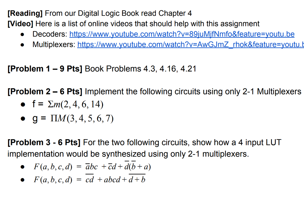 [Reading] From our Digital Logic Book read Chapter 4 [Video] Here is a list of online videos that should help with this assignment Decoders: https://www.youtube.com/watch?v=89|uMfNmfo&feature=youtu.be Multiplexers: https://www.youtube.com/watch?v=AwGJmZ . rhok&feature-youtu [Problem 1- 9 Pts] Book Problems 4.3, 4.16, 4.21 [Problem 2 -6 Pts] Implement the following circuits using only 2-1 Multiplexers f= Σ,n(2, 4, 6, 14) g=ILM(3,4,5,6,7) · · [Problem 3 - 6 Pts] For the two following circuits, show how a 4 input LUT implementation would be synthesized using only 2-1 multiplexers. F(a,b,c,d)=abc+Zd+ d(b+a) F(a,b,c,d) = cd + abcd + d + b .