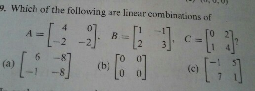 Image for Which of the following are linear combinations of A = [4 0 -2 -2], B = [1 -1 2 3], C = [0 2 1 4]? (a) [6 -8 -1