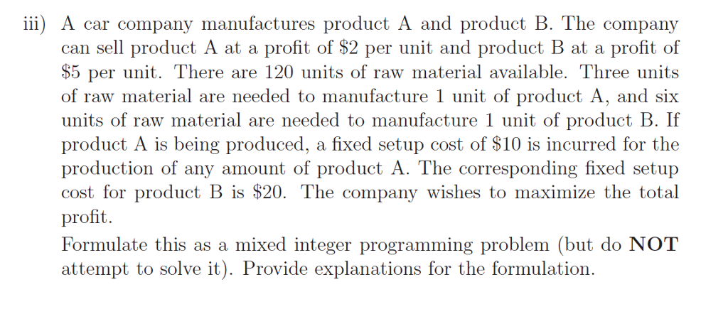 iii) A Car company manufactures product A and product B. The company can sell product A at a profit of $2 per unit and product B at a profit of $5 per unit. There are 120 units of raw material available. Three units of raw material are needed to manufacture 1 unit of product A, and six units of raw material are needed to manufacture 1 unit of product B If product A is being produced, a fixed setup cost of $10 is incurred for the production of any amount of product A. The corresponding fixed setup cost for product B is $20. The company wishes to maximize the total profit Formulate this as a mixed integer programming problem (but do NOT attempt to solve it). Provide explanations for the formulation.