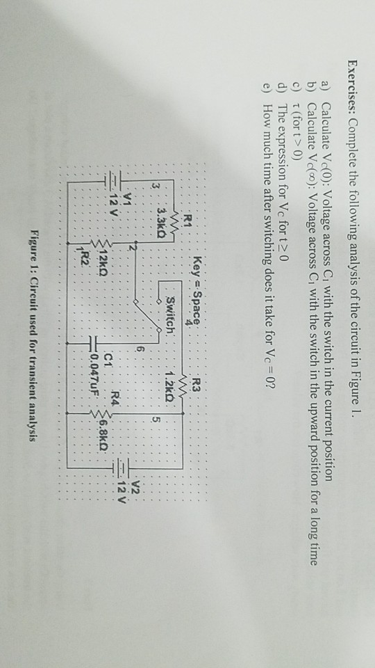 Exercises: Complete the following analysis of the circuit in Figure 1 . a) Calculate Vc(0): Voltage across Ci with the switch in the current position b) Calculate Vc(co): Voltage across Ci with the switch in the upward position for a long time c) τ(for t > 0) d) The expression for Vc for t20 e) How much time after switching does it take for Vc 0? KeySpaceR3 R1 Switch 1.2㏀ 3 5 6 V1 12V V2 12V R4. C1 0.047uF 6.8㏀ TR2 Figure 1: Circuit used for transient analysis