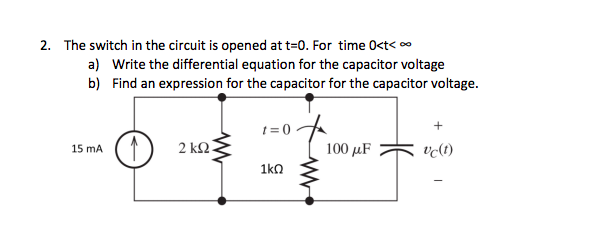 2. The switch in the circuit is opened att-0. For time O<t a) b) Write the differential equation for the capacitor voltage Find an expression for the capacitor for the capacitor voltage. t=0 15 mA lc(t)