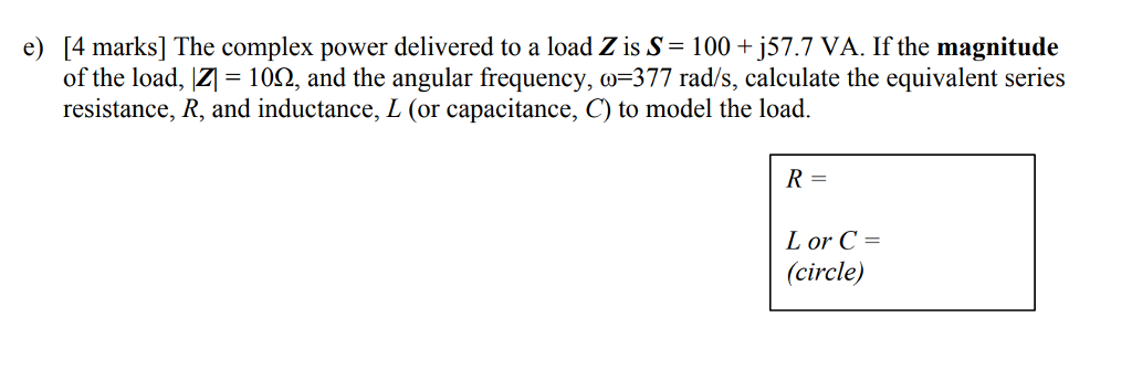 4 marks] The complex power delivered to a load Z is S-100+j57.7 VA. If the magnitude of the load, 100, and the angular frequency, ω-377 rad/s, calculate the equivalent series resistance, R, and inductance, L (or capacitance, C) to model the load. e) Lor C = (circle)