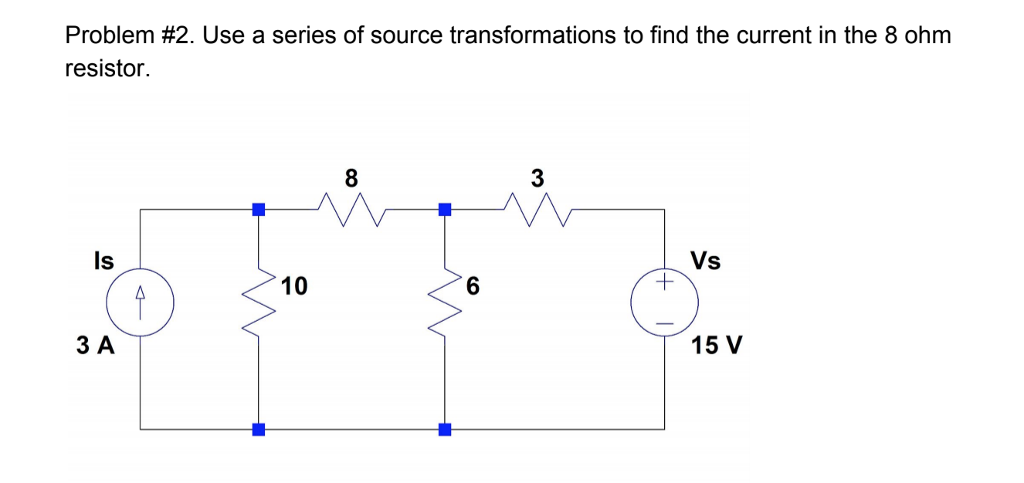 Problem #2. Use a series of source transformations to find the current in the 8 ohm resistor. 8 3 Is Vs 10 6 ЗА 15 V