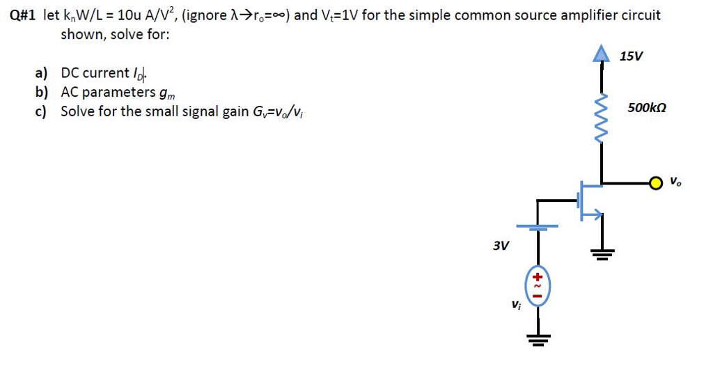 Q#1 let knw/L-10u A/V, (ignore λ-)ro-oo) and V,-1V for the simple common source amplifier circuit shown, solve for: 15V a) b) c) DC current lot AC parameters gm Solve for the small signal gain Gv-Vo vi 500kΩ 0 3V Vi