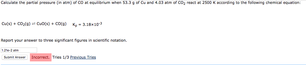 Calculate the partial pressure (in atm) of CO at equilibrium when 53.3 g of Cu and 4.03 atm of CO2 react at 2500 K according to the following chemical equation: Cu(s) + CO2(g)-CuO(s) + CO(g) Kn = 3.18x10-3 Report your answer to three significant figures in scientific notation. 1.21e-2 atnm Submit Answer Incorrect. Tries 1/3 Previous Tries