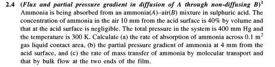 2.4 (Flux and partial pressure gradient in diffusion of A through non-diffusing B)1 Ammonia is being absorbed from an ammonia(A)-air(B) mixture in sulphuric acid. The concentration of ammonia in the air 10 mm from the acid surface is 40% by volume and that at the acid surface is negligible. The total pressure in the system is 400 mm Hg and the temperature is 300 K. Calculate (a) the rate of absorption of ammonia across 0.1 m2 gas liquid contact area, (b) the partial pressure gradient of ammonia at 4 mm from the acid surface, and (c) the rate of mass transfer of ammonia by molecular transport and that by bulk flow at the two ends of the film.