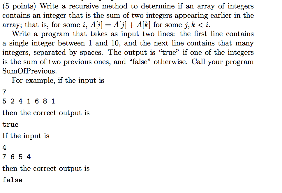 (5 points) Write a recursive method to determine if an array of integers contains an integer that is the sum of two integers appearing earlier in the array; that is, for some 2, . A = AGI + Aki for some j. K 〈 i. Write a program that takes as input two lines: the first line contains a single integer between 1 and 10, and the next line contains that many integers, separated by spaces. The output is true if one of the integers is the sum of two previous ones, and false otherwise. Call your progranm SumOfPrevious For example, if the input is 7 5 241 6 8 1 then the correct output is true If the input is 4 7 6 5 4 then the correct output is false