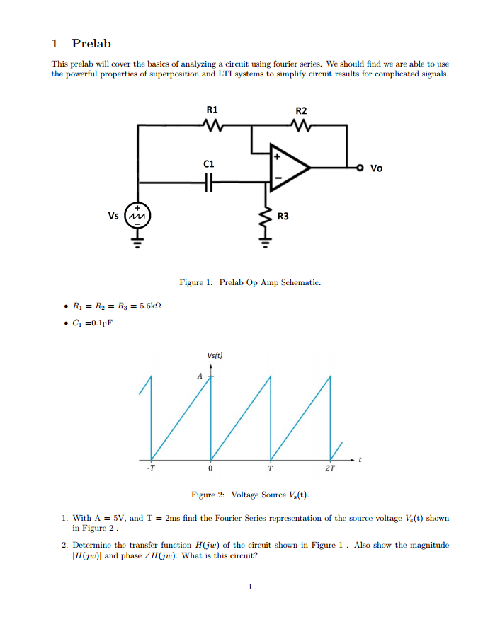 1 Prelab This prelab will cover the basics of analyzing a ciru using fourier series. We should find we are able to use the powerful properties of superposition and LTI systems to simplify circuit results for complicated signals R1 R2 C1 O Vo R3 Figure 1: Prelab Op Amp Schematic. Vs(t) 2T Figure 2: Voltage Source V(t) l. 5V, and T = 2ms find the Fourier Series representation of the source voltage K(t) shown in Figure 2 2. Determine the transfer function HGu) of the circuit shown in Figure 1. Also show the magnitude H(j) and phase ZH(ju). What is this circuit?