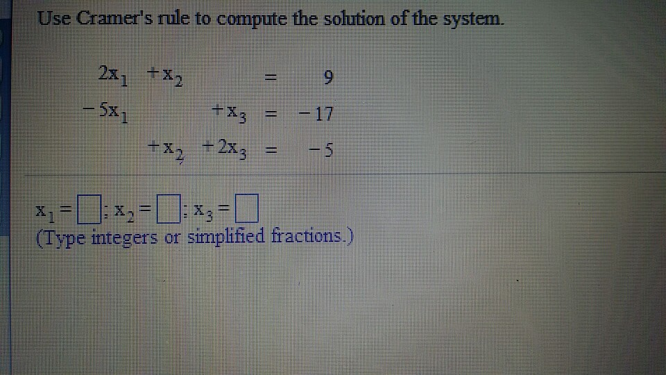 Image for Use Cramer's rule to compute the solution of the system. 2x1 + x2 = 9 -5x1 + x3 = -17 +x2 + 2x3 = -5 x1 = ____