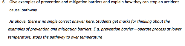 6. Give examples of prevention and mitigation barriers and explain how they can stop an accident causal pathway. As above, there is no single correct answer here. Students get marks for thinking about the examples of prevention and mitigation barriers. E.g. prevention barrier- operate process at lower temperature, stops the pathway to over temperature