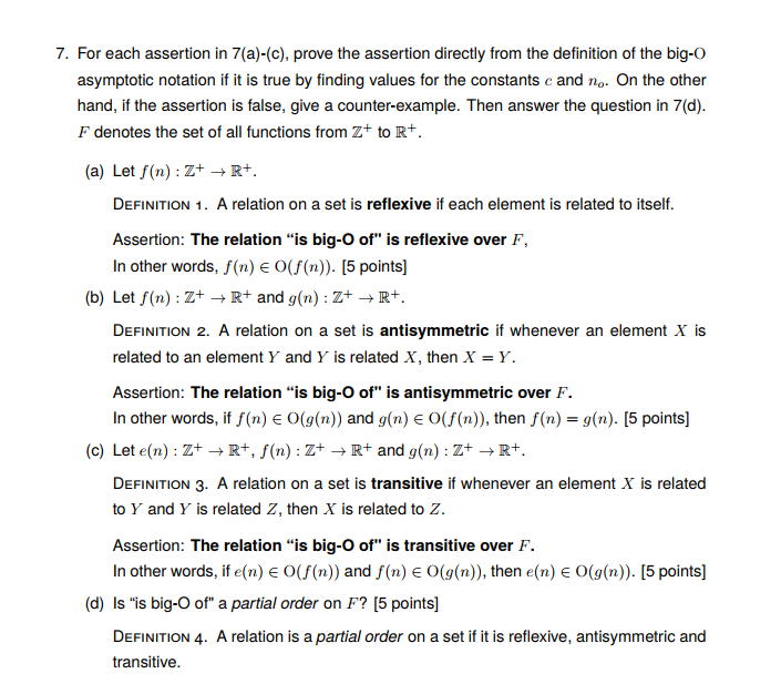 7. For each assertion in 7(a)-(c), prove the assertion directly from the definition of the big-O asymptotic notation if it is true by finding values for the constants c and no. On the other hand, if the assertion is false, give a counter-example. Then answer the question in 7(d). F denotes the set of all functions from Z+ to Rt (a) Let f(n) : Z+ → R+. DEFINITION 1. A relation on a set is reflexive if each element is related to itself. Assertion: The relation is big-O of is reflexive over F, In other words, f(n) E O(f(n)). [5 points] (b) Let f(n) : Z+ → R+ and g(n) : Z+ → R+ DEFINITION 2. A relation on a set is antisymmetric if whenever an element X is related to an element Y and Y is related X, then X Y. Assertion: The relation is big-O of is antisymmetric over F. In other words, if f(n) 0(g(n)) and g(n) ε o(f(n)), then f(n)-g(n). [5 points] Let e(n) : Z+ → R+, f(n) : Z+ → R+ and g(n) : Z+ → R+. DEFINITION 3. A relation on a set is transitive if whenever an element X is related to Y and Y is related Z, then X is related to Z. Assertion: The relation is big-O of is transitive over F In other words, if e(n) E O((n)) and f(n) E O(g(n)), then e(n) e O(g(n)). [5 points] Is is big-O of a partial order on F? [5 points] DEFINITION 4. A relation is a partial order on a set if it is reflexive, antisymmetric and transitive. (c) (d)