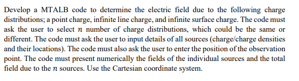Develop a MTALB code to determine the electric field due to the following charge distributions; a point charge, infinite line charge, and infinite surface charge. The code must ask the user to select n number of charge distributions, which could be the same or different. The code must ask the user to input details of all sources (charge/charge densities and their locations). The code must also ask the user to enter the position of the observation point. The code must present numerically the fields of the individual sources and the total field due to the n sources. Use the Cartesian coordinate system.