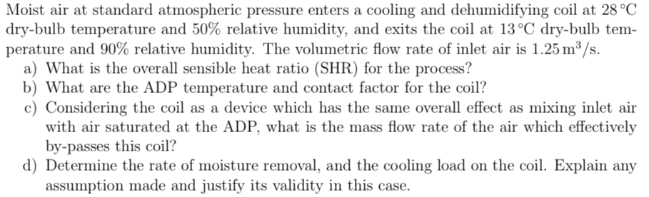 Moist air at standard atmospheric pressure enters a cooling and dehumidifying coil at 28°C dry-bulb temperature and 50% relative humidity, and exits the coil at 13°C dry-bulb tem- perature and 90% relative humidity. The volumetric flow rate of inlet air is 1.25 m/s. a) What is the overall sensible heat ratio (SHR) for the process? b) What are the ADP temperature and contact factor for the coil? c) Considering the coil as a device which has the same overall effect as mixing inlet air with air saturated at the ADP, what is the mass flow rate of the air which effectively by-passes this coil? d) Determine the rate of moisture removal, and the cooling load on the coil. Explain any assumption made and justify its validity in this case.