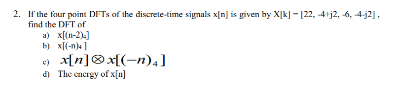 2. If the four point DFTs of the discrete-time signals x[n] is given by X[k] [22, -4+j2, -6, -4-j2], find the DFT of a) x[(n-2)4] d) The energy of x[n