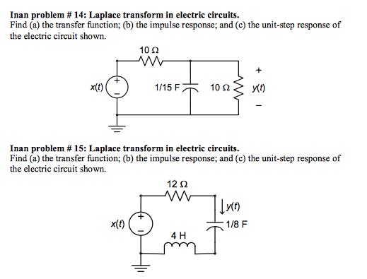 Inan problem # 14: Laplace transform in electric circuits. Find (a) the transfer function; (b) the impulse response; and (c) the unit-step response of the electric circuit shown. 10? ? 10 ? y() Inan problem # 15: Laplace transform in electric circuits Find (a) the transfer function; (b) the impulse response; and (c) the unit-step response of the electric circuit shown 12 ? 10 x(t) 1/8 F 4 H