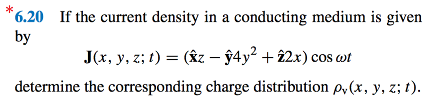 If the current density in a conducting medium is given 6.20 by J (x, y, z; t) (xz-y4y2 + 20 cos at determine the corresponding charge distribution Pv(x, y, z; t).