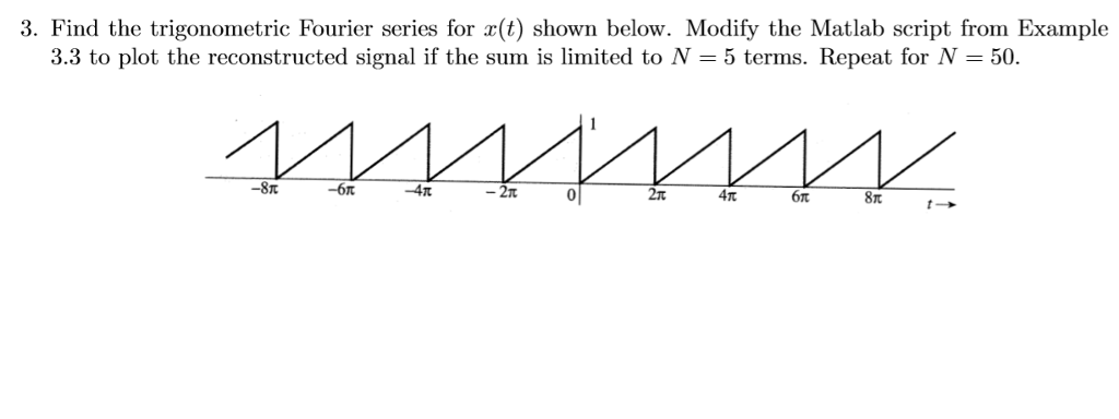 3. Find the trigonometric Fourier series for a(t) shown below. Modify the Matlab script from Example 3.3 to plot the reconstructed signal if the sum is limited to N - 5 terms. Repeat for N - 50. -8π 2t 2t 4π Sr