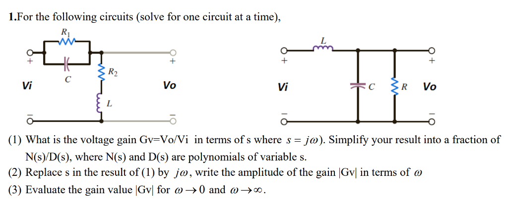 1.For the following circuits (solve for one circuit at a time), ㄚㄚㄚ R2 Vi Vo Vi (1) What is the voltage gain Gv-Vo/Vi in terms of s where s-jo). Simplify your result into a fraction of N(s)/D(s), where N(s) and D(s) are polynomials of variable s. (2) Replace s in the result of(1) by ja, write the amplitude of the gain Gvl in terms of ω (3) Evaluate the gain value lGw for a→ 0 and ω→oo.