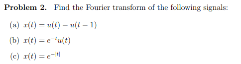 Problem 2. Find the Fourier transform of the following signals: (a) r(t) = u(t)-u(t-1) (b) r(t)=e-tu(t) (c) r(t) = e-It!