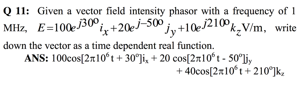 Q 11: Given a vector field intensity phasor with a frequency ofi MHz, E-100e/30°ix+20e/-500jy+l0210°k,V/m, write down the vector as a time dependent real function. ANS: 100cos[2n 1 06 t + 30°ji, t 20 cos(2n 1 06 t-50°1jy
