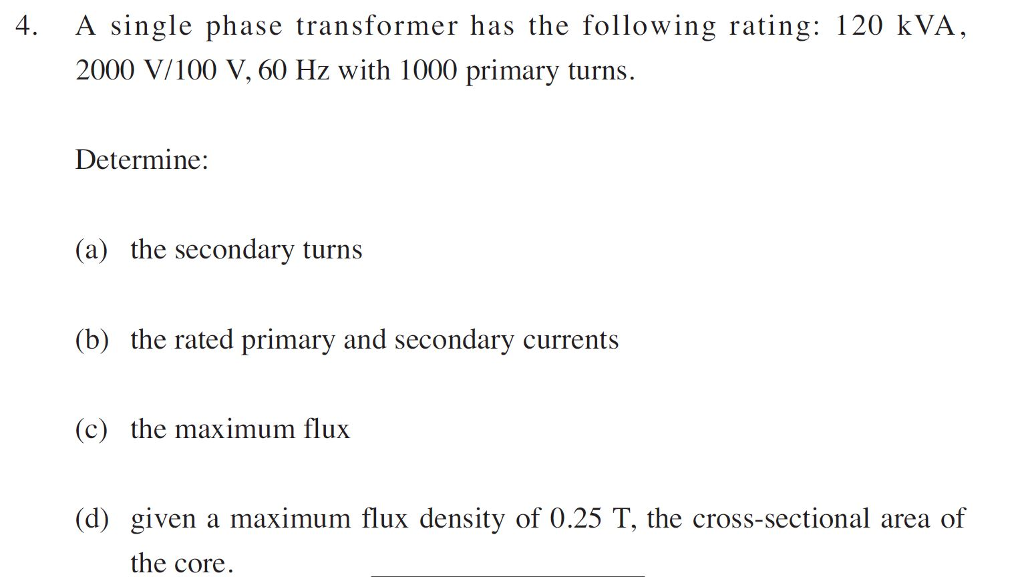 4. A single phase transformer has the following rating: 120 kVA, 2000 V/100 V, 60 Hz with 1000 primary turns. Determine: (a) the secondary turns (b) the rated primary and secondary currents (c) the maximum flux (d) given a maximum flux density of 0.25 T, the cross-sectional area of the core