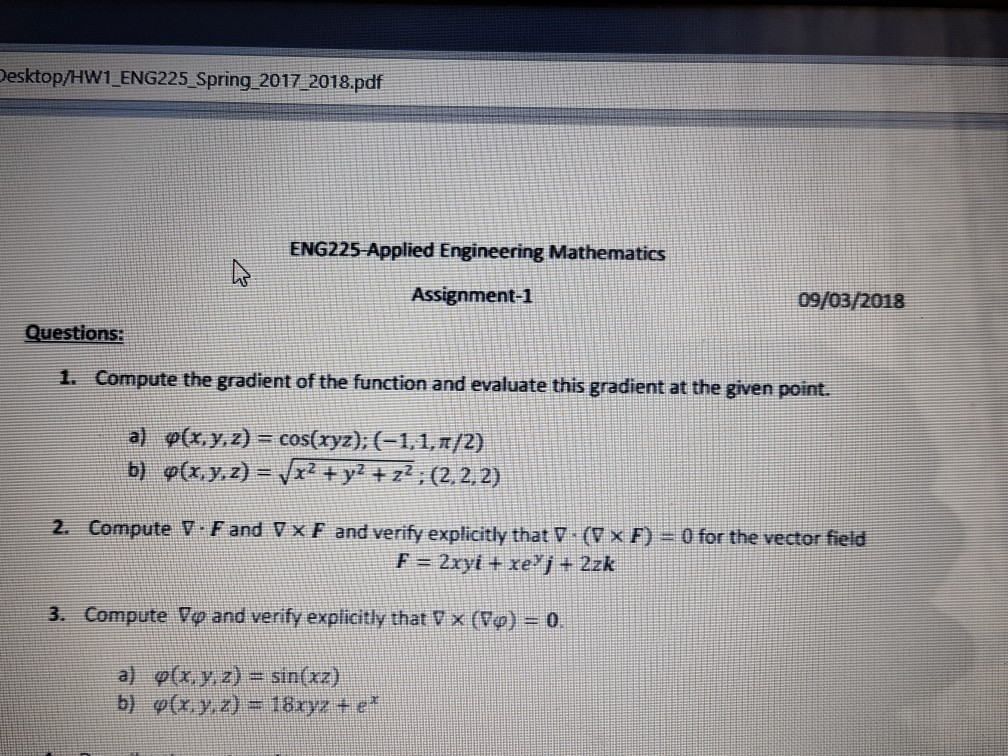 esktop/HW1 ENG225 Spring 2017 2018.pdf ENG225 Applied Engineering Mathematics Assignment-1 09/03/2018 Questions: 1. Compute the gradient of the function and evaluate this gradient at the given point. a) b) ф(x,y,z) cos(xyz); (-1,1,r/2) ф(x, y, z)-/x2+y2+z? ; (2, 2, 2) 2. Compute V Fand V x F and verify explicitly that V (7 x F)-0 for the vector fieid 3. Compute Vo and verify explicitly that x (Vo) -o a) b) ф(x, y, z)s sin(xz) ф(x,y,z). 180z te