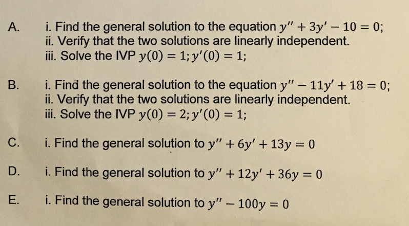 A. i. Find the general solution to the equation y 3y 10 0; ii. Verify that the two solutions are linearly independent. Ill. Solve the IVP y(0) 1; y (0) 1; B. i. Find the general solution to the equation y 11y 18 0; ii. Verify that the two solutions are linearly independent. Ill. Solve the IVP y(0) 2;y (00 1; C. i. Find the general solution to y 6y 13y 0 D. i. Find the general solution to y 12y 36y 0 E. i. Find the general solution to y 100y 30