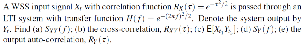 A WSS input signal X, with correlation function Rx() is passed through an LTI system with transfer function H(f) = e-(2r)2/2 Y. Find (a) Sxy(f): (b) the cross-correlation, Rxy(T); (c) E[Xd Sy (f); (e) the output auto-correlation. Ry(t) Denote the svstem output bv