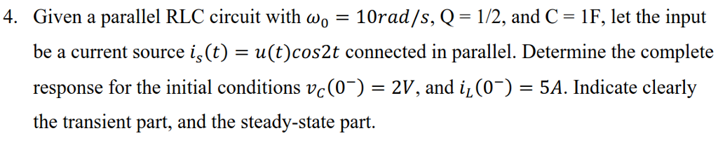 Given a parallel RLC circuit with ω。_ 10rad/s, Q = 1/2, and C-1F, let the input be a current source is(t)=u(t)cos2t connected inparallel Determine the complete response for the initial conditions vc(0)-2V, and 4(0-) = 5A Indicate clearly the transient part, and the steady-state part. 4.