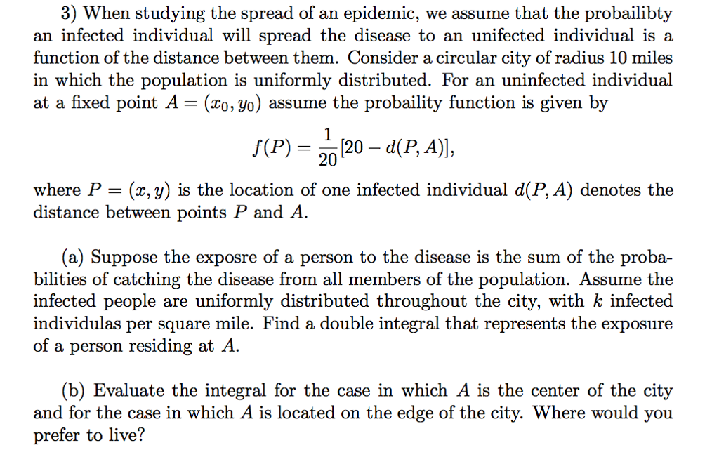 3) When studying the spread of an epidemic, we assume that the probailibty an infected individual will spread the disease to an unifected individual is a function of the distance between them. Consider a circular city of radius 10 miles in which the population is uniformly distributed. For an uninfected individual at a fixed point A = (x0,yo) assume the proba!lity function is given by f(P) = 120-d(P, A)], 20 where P- (x, y) is the location of one infected individual d(P, A) denotes the distance between points P and A (a) Suppose the exposre of a person to the disease is the sum of the proba- bilities of catching the disease from all members of the population. Assume the infected people are uniformly distributed throughout the city, with k infected individulas per square mile. Find a double integral that represents the exposure of a person residing at A (b) Evaluate the integral for the case in which A is the center of the city and for the case in which A is located on the edge of the city. Where would you prefer to live!