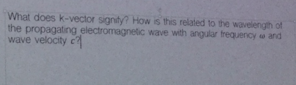 What does k-vector signity? How is this related to the wavelength of the propagating electromagnetic wave with angular frequency ω and wave velocity c