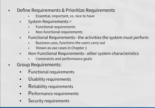 .Define Requirements & Prioritize Requirements Essential, important, vs. nice to have System Requirements Functional requirements .Non-functional requirements Functional Requirements-the activities the system must perform .Business uses, functions the users carry out Shown as use cases in Chapter 1 .Non-Functional Requirements- other system characteristics Constraints and performance goals Group Requirements: . Functional requirements .Usability requirements . Reliability requirements . Performance requirements . Security requirements