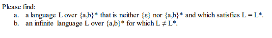 Please find: a, b. a language Lover {a,b) that is neither {c) nor {ab) and which satisfies L=L*. an infinite language L over {a,b) for which L *.
