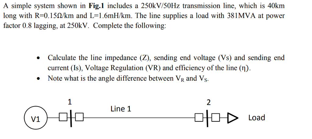 A simple system shown in Fig.1 includes a 250k V/50Hz transmission line, which is 40km long with R=0.150/km and L=1.6mH/km. The line supplies a load with 381 MVA at power factor 0.8 lagging, at 250kV. Complete the following: Calculate the line impedance (Z), sending end voltage (Vs) and sending end current (Is), Voltage Regulation (VR) and efficiency of the line (n). Note what is the angle difference between VR and Vs. Line 1 V1 〉 Load