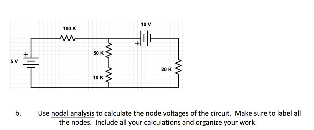 10 V 100 K 50 K 20 K 10 K Use nodal analysis to calculate the node voltages of the circuit. Make sure to label all the nodes. Include all your calculations and organize your work.